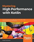 Mastering high performance with Kotlin : overcome performance difficulties in Kotlin with a range of exciting techniques and solutions