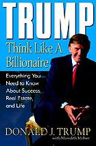 Trump : think like a billionaire : everything you need to know about success, real estate, and life