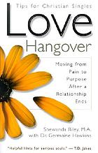 Love hangover : moving from pain to purpose after a relationship ends : tips for Christian singles