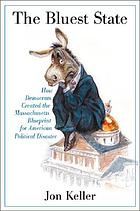 The bluest state : how democrats created the Massachusetts blueprint for American political disaster