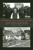 Domesticating a religious import : the Jesuits and the inculturation of the Catholic Church in Zimbabwe, 1879-1980