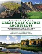 Secrets of the great golf course architects : the creation of the world's greatest golf courses ...