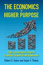 The economics of higher purpose : eight counterintuitive steps for creating a purpose-driven organization