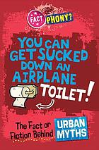 You can get sucked down an airplane toilet! : the fact or fiction behind urban myths