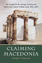 Claiming Macedonia : the struggle for the heritage, territory and name of the historic Hellenic land, 1862-2004