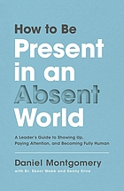 Book cover. How to be present in an absent world : a leader's guide to showing up, paying attention, and becoming fully human