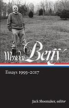 Wendell Berry : essays 1993-2017 : including Life is a miracle : and selections from Sex, economy, freedom & community; Another rurn of the crank; Citizenship papers; The way of ignorance; What matters?; Imagination in place; It all turns on affection; Our only world, the art of loading brush