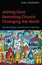 Joining God, remaking church, changing the world : the new shape of the church in our time