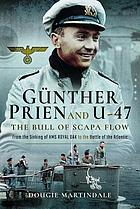 Günther Prien and U-47 : the bull of Scapa Flow : from the sinking of the HMS Royal Oak to the Battle of the Atlantic