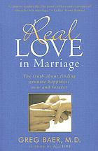Real love in marriage : the truth about finding genuine happiness now and forever
