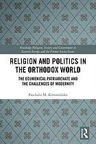 Religion and politics in the Orthodox World : The Ecumenical Patriarchate and the challenges of modernity