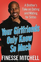 Your girlfriends only know so much : a brother's take on dating and mating for sistas