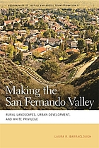 Making the San Fernando Valley : rural landscapes, urban development, and white privilege