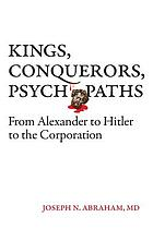 Kings, conquerors, psychopaths : from Alexander to Hitler to the corporation
