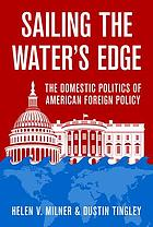 Sailing the water's edge : the domestic politics of American foreign policy