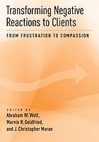 Transforming Negative Reactions to Clients : From Frustration to Compassion.