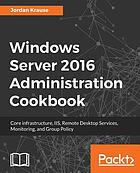 Windows Server 2016 administration cookbook : core infrastructure, IIS, Remote Desktop Services, Monitoring, and Group Policy