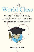 World class : one mother's journey halfway around the globe in search of the best education for her children