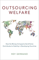 Outsourcing welfare : how the money immigrants send home contributes to stability in developing countries