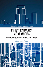 Cities, Railways, Modernities : London, Paris, and the Nineteenth Century