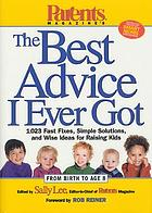 Parents magazine's the best advice I ever got : 1,023 fast fixes, simple solutions, and wise ideas for raising kids