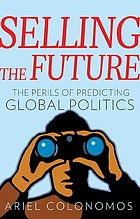 Selling the future : the perils of predicting global politics
