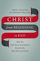Christ from beginning to end : how the full story of scripture reveals the full glory of Christ