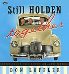Still Holden together : stories of the first Holden model : the 48-215 sedan and the 50-2106 utility, commonly known as the FX