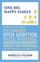 One big happy family : 18 writers talk about polyamory, open adoption, mixed marriage, househusbandry, single motherhood, and other realities of truly modern love