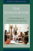 The schoolroom : a social history of teaching and learning