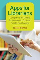Apps for librarians : using the best mobile technology to educate, create, and engage