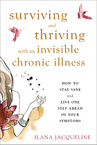 Surviving and thriving with an invisible chronic illness : how to stay sane and live one step ahead of your symptoms