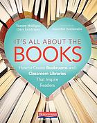 It's all about the books : how to create bookrooms and classroom libraries that inspire readers