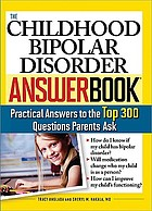 The childhood bipolar disorder answerbook : practical answers to the top 300 questions parents ask