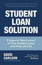 Student loan solution : 5 steps to take control of your student loans and financial life