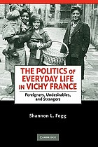 The politics of everyday life in Vichy France : foreigners, undesirables, and strangers