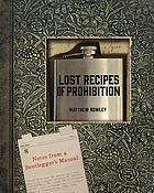 Lost recipes of Prohibition : notes from a bootlegger's manual