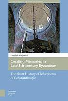 Creating Memories in Late 8th-Century Byzantium : the Short History of Nikephoros of Constantinople.