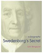 Swedenborg's secret : the meaning and significance of the world of God, the life of the angels, and service to God : a biography