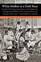 White mother to a dark race : settler colonialism, maternalism, and the removal of indigenous children in the American West and Australia, 1880-1940