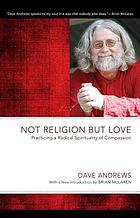Not religion but love : practicing a radical spiritually of compassion.