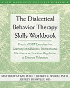 The Dialectical Behavior Therapy Skills Workbook : Practical DBT Exercises for Learning Mindfulness, Interpersonal Effectiveness, Emotion Regulation & Distress Tolerance