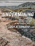 Undermining : a wild ride through land use, politics, and art in the changing West