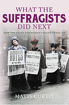 What the suffragists did next : how the fight for women's rights went on