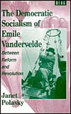 The democratic socialism of Emile Vandervelde : between reform and revolution