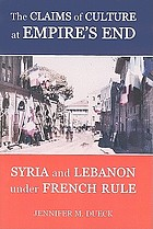 The claims of culture at empire's end : Syria and Lebanon under French rule