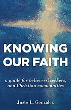 Knowing our faith : a guide for believers, seekers, and Christian communities