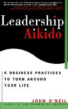 Leadership aikido : 6 business practices to turn around your life
