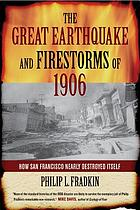 The great earthquake and firestorms of 1906 : how San Francisco nearly destroyed itself