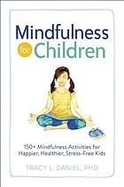 Mindfulness for children : 150+ mindfulness activities for happier, healthier, stress-free kids